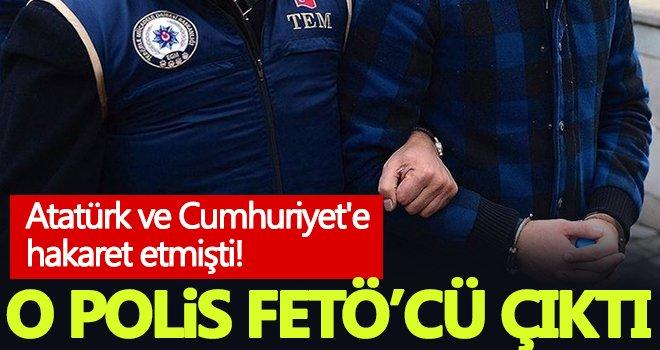 Atatürk ve Cumhuriyet'e hakaret eden polis FETÖ'cü çıktı!