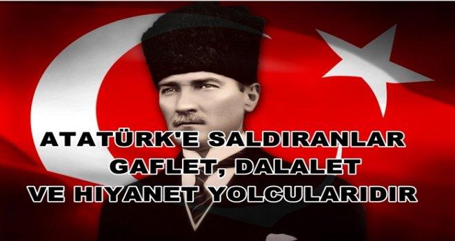 Atatürk'e saldıranlar gaflet, dalalet ve hıyanet yolcularıdır