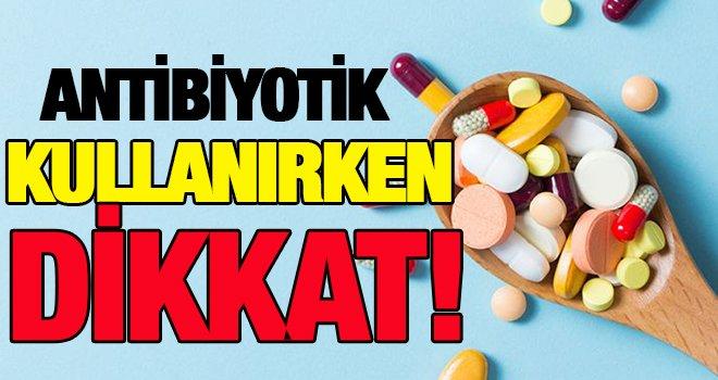 Bilinçsiz antibiyotik kullanımına dikkat!..