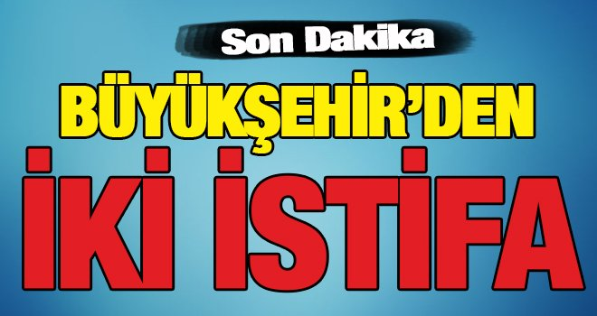 Büyükşehir'den milletvekili adaylığı için 2 istifa!..
