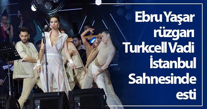 Ebru Yaşar rüzgarı Turkcell Vadi İstanbul Sahnesinde esti