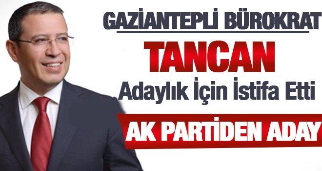 Gaziantep'in başarılı bürokratı Tancan adaylık için istifa etti