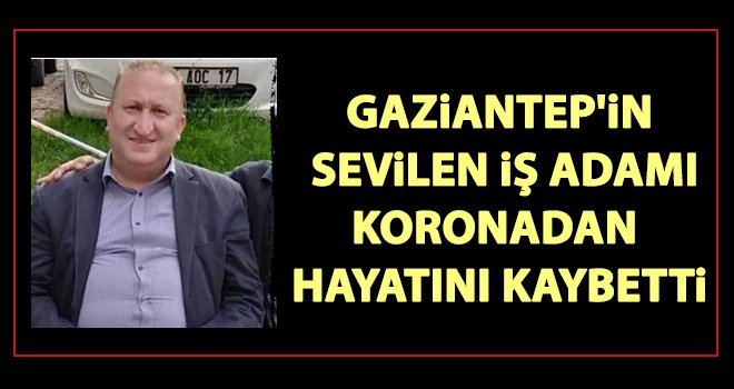 Gaziantep'in sevilen ismi koronavirüs nedeniyle vefat etti