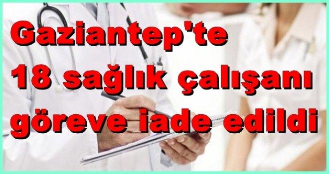 Gaziantep'te 18 sağlık çalışanı görevine iade edildi