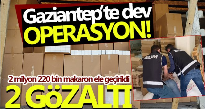 Gaziantep'te 2 milyon 220 bin makaron ele geçirildi: 2 gözaltı
