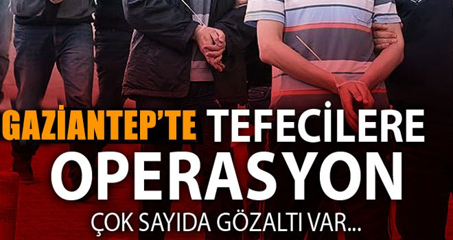Gaziantep'te 20 adrese eşzamanlı tefeci operasyonu