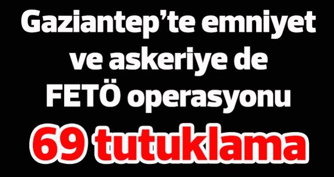 Gaziantep'te emniyet ve askeriye de FETÖ operasyonu 69 tutuklama