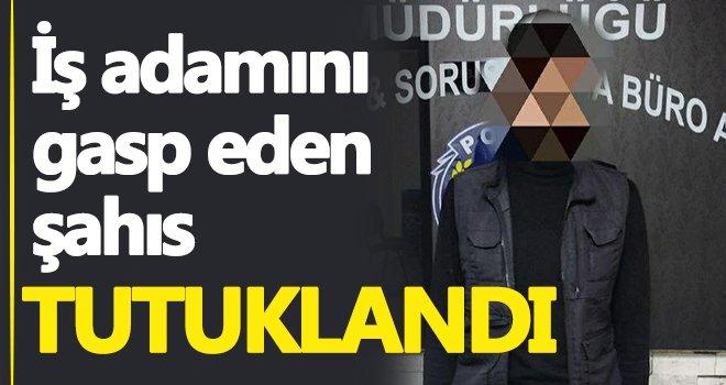 Gaziantep'te iş adamını gasp eden şahıs tutuklandı...