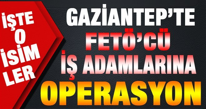 Gaziantep'te iş adamlarına FETÖ operasyonu! Çok sayıda gözaltı var