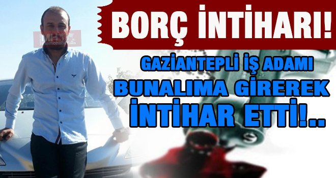 Gaziantep'te iş adamı borcundan dolayı tabancayla intihar etti