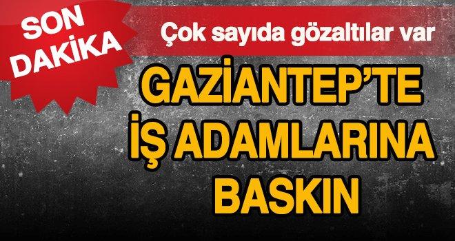 Gaziantep'te işadamlarına FETÖ operasyonu!..