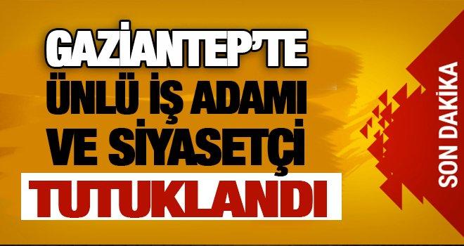 Gaziantep'te ünlü iş adamı ve siyasetçiye tutuklama