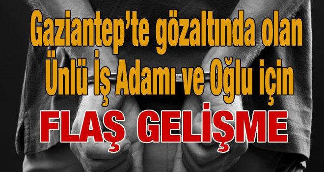 Gaziantep'te ünlü sanayici ve oğlu tutuklandı...