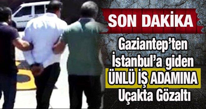 Gaziantep'ten İstanbul'a giden ünlü işadamına gözaltı